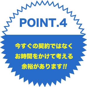 point.4今すぐの契約ではなくお時間をかけて考える余裕があります!!